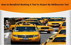 How to Beneficial Booking A Taxi to Airport By Melbournes Taxi